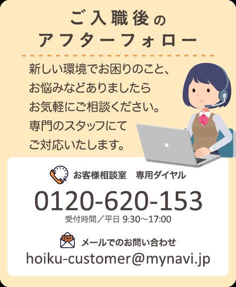 ご入職後のアフターフォロー。新しい環境でお困りのこと・お悩みなどありましたらお気軽にご相談ください。専門スタッフにてご対応いたします。カスタマーセンター専用ダイヤル0120-620-153。受付時間平日 9:30~20:30。メールでのお問い合わせhoiku-customer@mynavi.jp